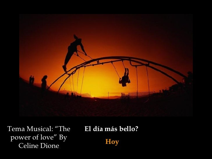 "El día más bello?  Hoy Tema Musical: ""The power of love"" By Celine Dione"