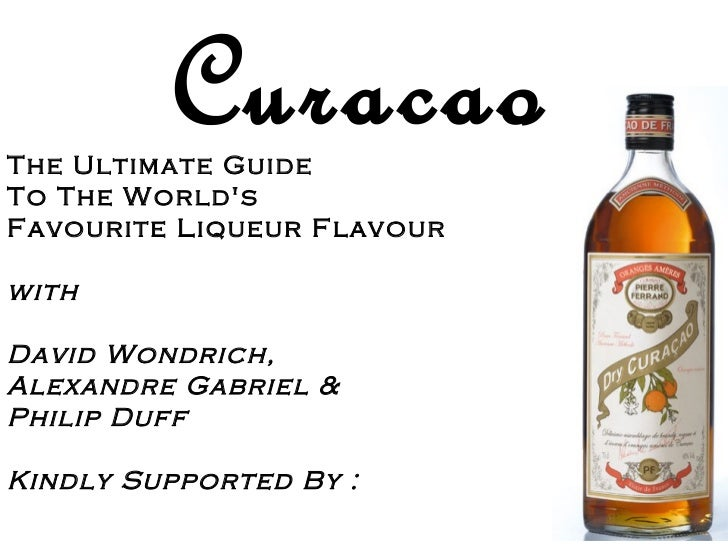 CuracaoThe Ultimate GuideTo The WorldsFavourite Liqueur FlavourwithDavid Wondrich,Alexandre Gabriel &Philip DuffKindly Sup...