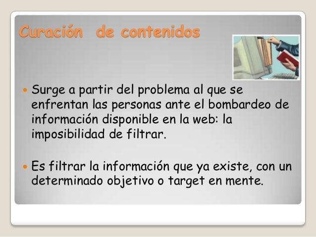 Curación de contenidos   Surge a partir del problema al que se    enfrentan las personas ante el bombardeo de    informac...