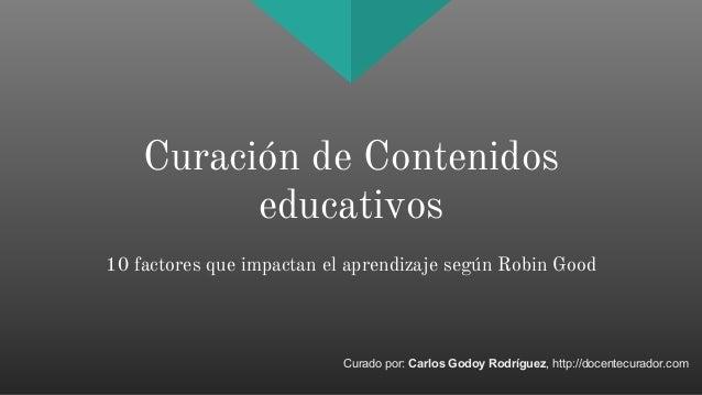 Curación de Contenidos educativos 10 factores que impactan el aprendizaje según Robin Good Curado por: Carlos Godoy Rodríg...