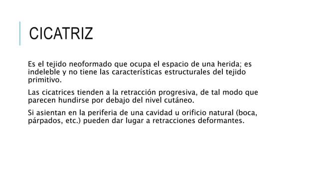 CICATRIZ Es el tejido neoformado que ocupa el espacio de una herida; es indeleble y no tiene las características estructur...