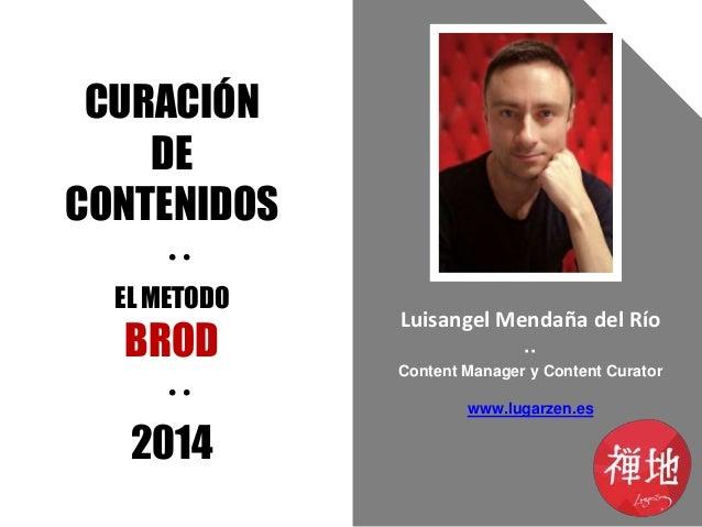 CURACIÓN DE CONTENIDOS ·· EL METODO  BROD ·· 2014  Luisangel Mendaña del Río ·· Content Manager y Content Curator www.luga...