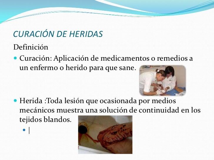 CURACIÓN DE HERIDASDefinición Curación: Aplicación de medicamentos o remedios a  un enfermo o herido para que sane. Heri...