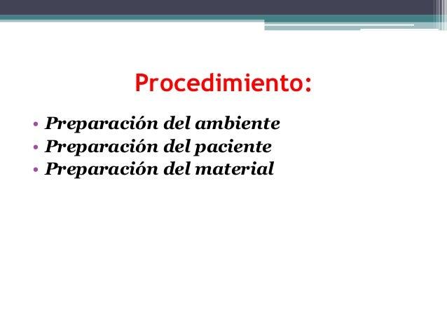 Procedimiento: • Preparación del ambiente • Preparación del paciente • Preparación del material