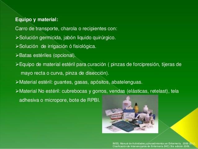 Equipo y material:Carro de transporte, charola o recipientes con:Solución germicida, jabón liquido quirúrgico.Solución d...