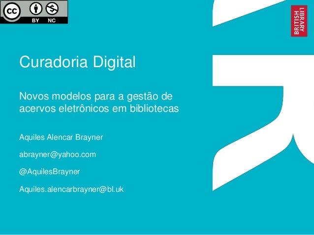 Curadoria Digital Novos modelos para a gestão de acervos eletrônicos em bibliotecas Aquiles Alencar Brayner abrayner@yahoo...