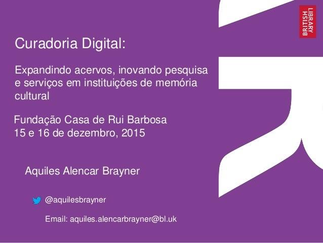 Curadoria Digital: Expandindo acervos, inovando pesquisa e serviços em instituições de memória cultural Aquiles Alencar Br...