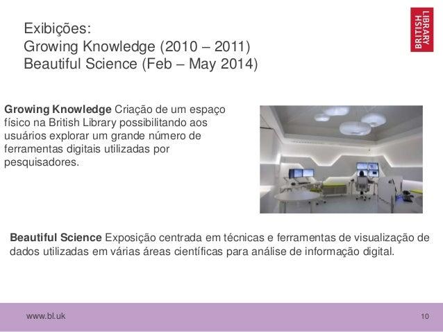 www.bl.uk 10 Exibições: Growing Knowledge (2010 – 2011) Beautiful Science (Feb – May 2014) Growing Knowledge Criação de um...