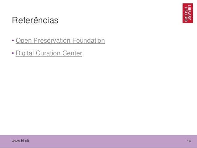 www.bl.uk 14 Referências • Open Preservation Foundation • Digital Curation Center