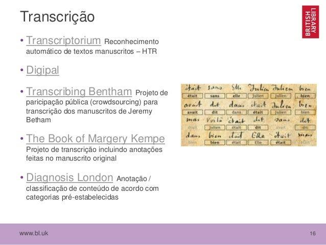 www.bl.uk 16 Transcrição • Transcriptorium Reconhecimento automático de textos manuscritos – HTR • Digipal • Transcribing ...