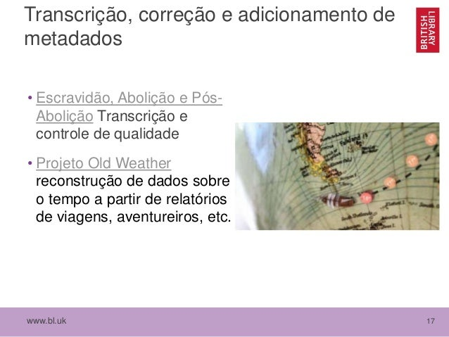 www.bl.uk 17 Transcrição, correção e adicionamento de metadados • Escravidão, Abolição e Pós- Abolição Transcrição e contr...