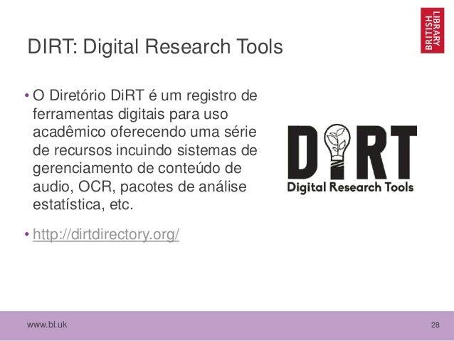 www.bl.uk 28 DIRT: Digital Research Tools • O Diretório DiRT é um registro de ferramentas digitais para uso acadêmico ofer...
