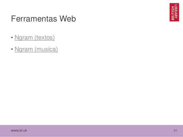 www.bl.uk 31 Ferramentas Web • Ngram (textos) • Ngram (musica)