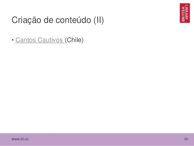 www.bl.uk 38 Criação de conteúdo (II) • Cantos Cautivos (Chile)