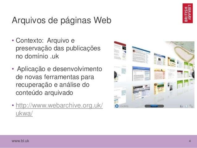 www.bl.uk 4 Arquivos de páginas Web • Contexto: Arquivo e preservação das publicações no domínio .uk • Aplicação e desenvo...