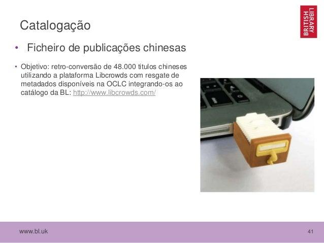www.bl.uk 41 Catalogação • Ficheiro de publicações chinesas • Objetivo: retro-conversão de 48.000 titulos chineses utiliza...