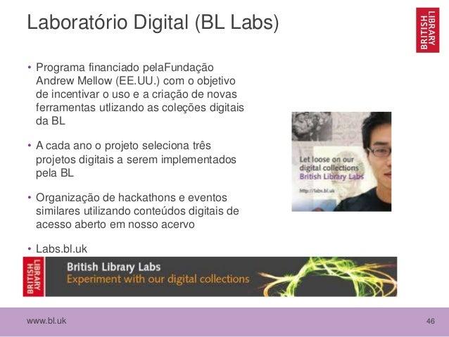 www.bl.uk 46 Laboratório Digital (BL Labs) • Programa financiado pelaFundação Andrew Mellow (EE.UU.) com o objetivo de inc...