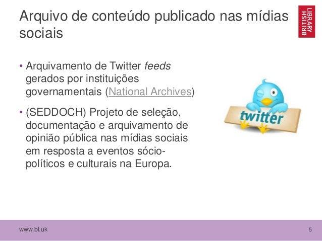 www.bl.uk 5 Arquivo de conteúdo publicado nas mídias sociais • Arquivamento de Twitter feeds gerados por instituições gove...