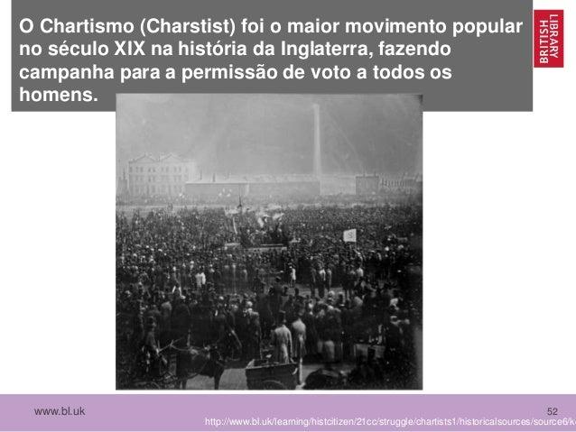 www.bl.uk 52 O Chartismo (Charstist) foi o maior movimento popular no século XIX na história da Inglaterra, fazendo campan...
