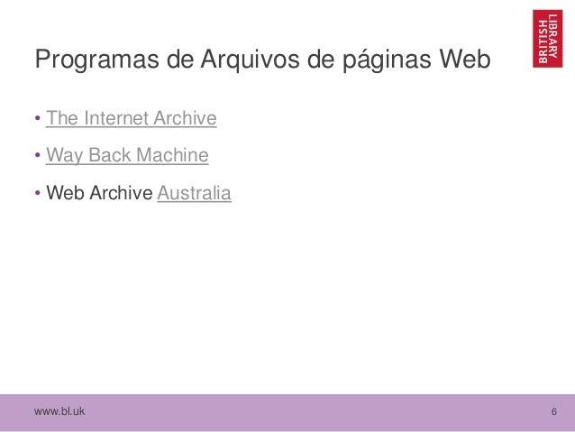 www.bl.uk 6 Programas de Arquivos de páginas Web • The Internet Archive • Way Back Machine • Web Archive Australia