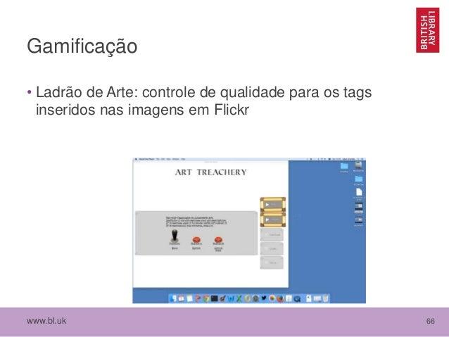 www.bl.uk 66 Gamificação • Ladrão de Arte: controle de qualidade para os tags inseridos nas imagens em Flickr