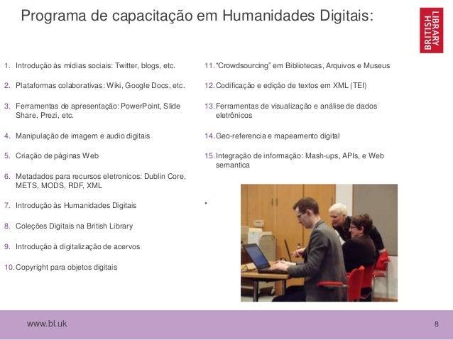 www.bl.uk 8 Programa de capacitação em Humanidades Digitais: 1. Introdução às mídias sociais: Twitter, blogs, etc. 2. Plat...