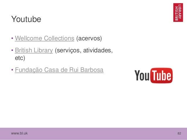 www.bl.uk 82 Youtube • Wellcome Collections (acervos) • British Library (serviços, atividades, etc) • Fundação Casa de Rui...