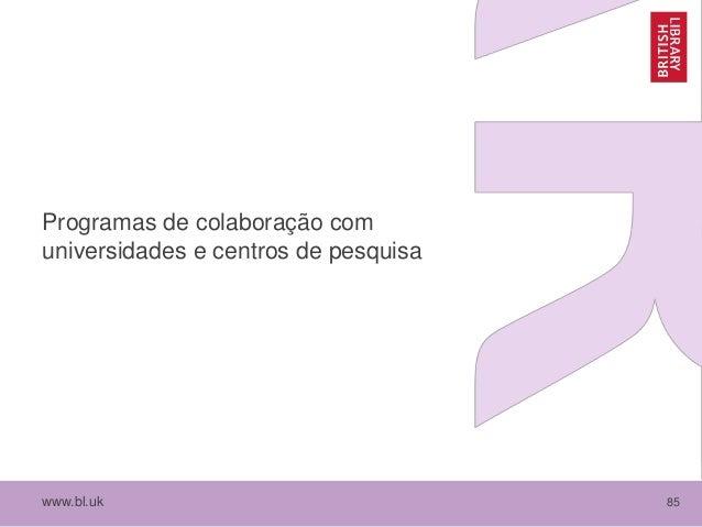 www.bl.uk 85 Programas de colaboração com universidades e centros de pesquisa