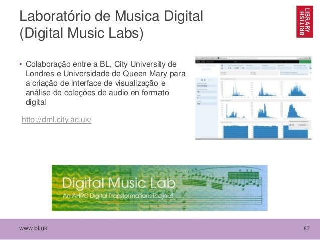 www.bl.uk 87 Laboratório de Musica Digital (Digital Music Labs) • Colaboração entre a BL, City University de Londres e Uni...
