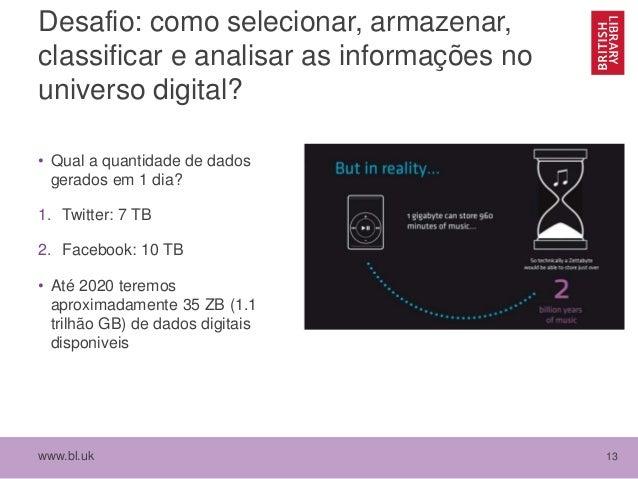 www.bl.uk 13 Desafio: como selecionar, armazenar, classificar e analisar as informações no universo digital? • Qual a quan...