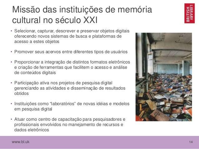 www.bl.uk 14 Missão das instituições de memória cultural no século XXI • Selecionar, capturar, descrever e preservar objet...