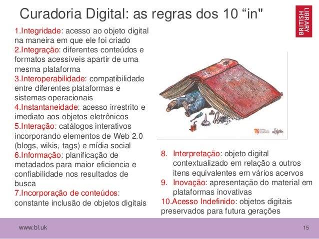 """www.bl.uk 15 Curadoria Digital: as regras dos 10 """"in"""" 1.Integridade: acesso ao objeto digital na maneira em que ele foi cr..."""