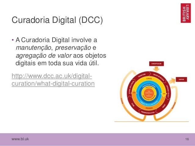 www.bl.uk 16 Curadoria Digital (DCC) • A Curadoria Digital involve a manutenção, preservação e agregação de valor aos obje...