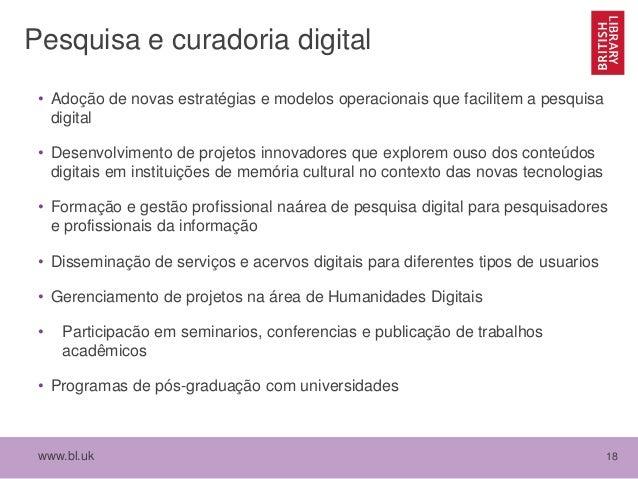 www.bl.uk 18 Pesquisa e curadoria digital • Adoção de novas estratégias e modelos operacionais que facilitem a pesquisa di...