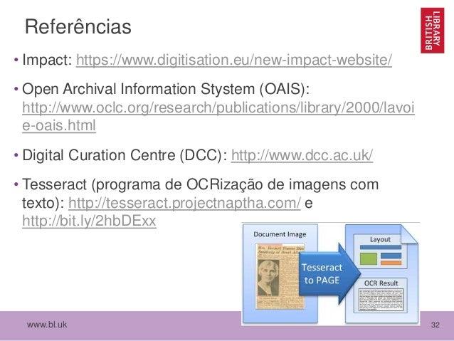 www.bl.uk 32 Referências • Impact: https://www.digitisation.eu/new-impact-website/ • Open Archival Information Stystem (OA...