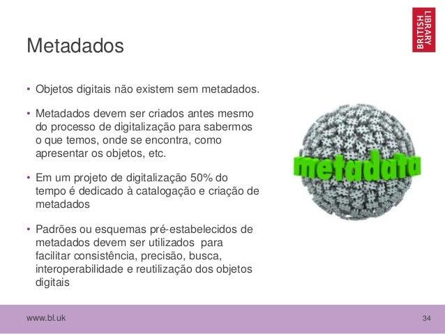 www.bl.uk 34 Metadados • Objetos digitais não existem sem metadados. • Metadados devem ser criados antes mesmo do processo...