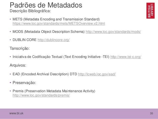 www.bl.uk 35 Padrões de Metadados Descrição Bibliográfica: • METS (Metadata Encoding and Transmission Standard) https://ww...