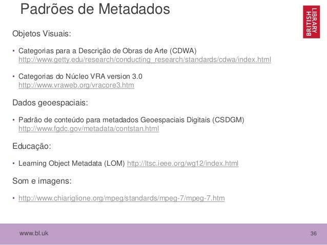 www.bl.uk 36 Padrões de Metadados Objetos Visuais: • Categorias para a Descrição de Obras de Arte (CDWA) http://www.getty....