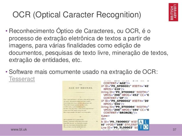 www.bl.uk 37 OCR (Optical Caracter Recognition) • Reconhecimento Óptico de Caracteres, ou OCR, é o processo de extração el...