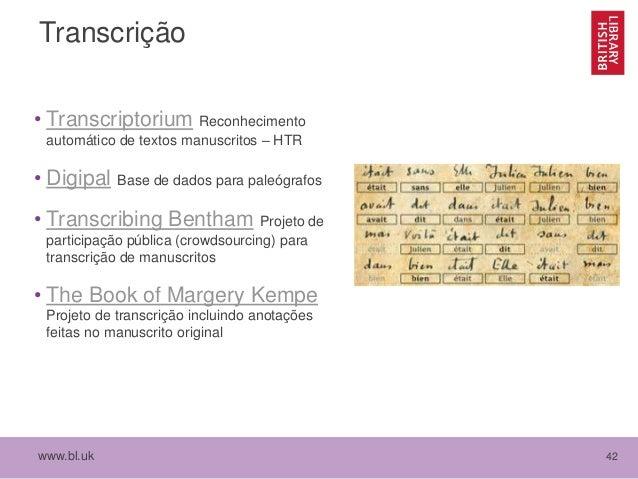 www.bl.uk 42 Transcrição • Transcriptorium Reconhecimento automático de textos manuscritos – HTR • Digipal Base de dados p...