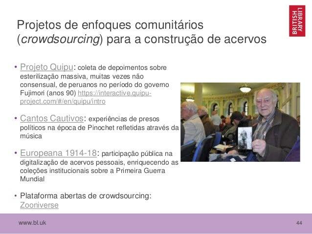 www.bl.uk 44 Projetos de enfoques comunitários (crowdsourcing) para a construção de acervos • Projeto Quipu: coleta de dep...