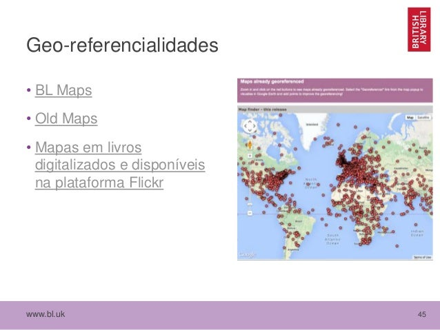 www.bl.uk 45 Geo-referencialidades • BL Maps • Old Maps • Mapas em livros digitalizados e disponíveis na plataforma Flickr
