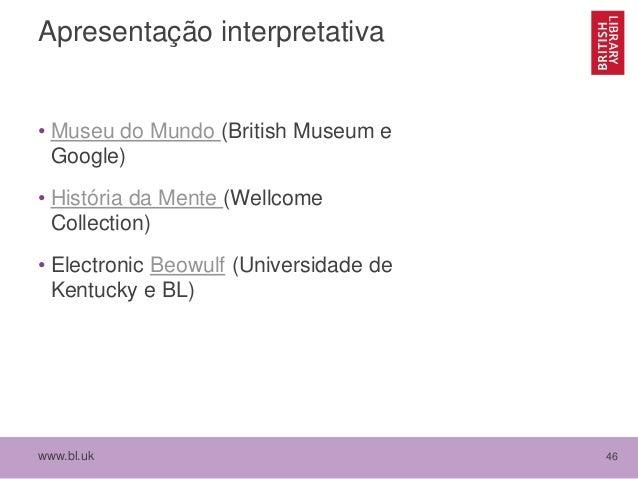 www.bl.uk 46 Apresentação interpretativa • Museu do Mundo (British Museum e Google) • História da Mente (Wellcome Collecti...