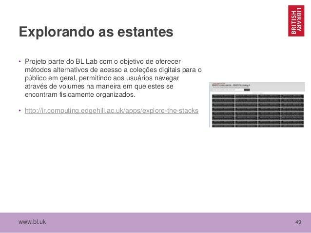 www.bl.uk 49 Explorando as estantes • Projeto parte do BL Lab com o objetivo de oferecer métodos alternativos de acesso a ...