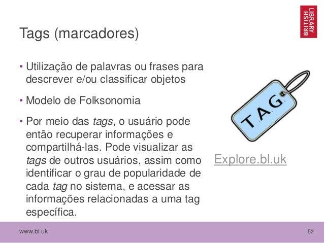 www.bl.uk 52 Tags (marcadores) • Utilização de palavras ou frases para descrever e/ou classificar objetos • Modelo de Folk...
