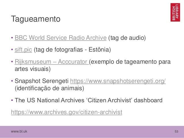 www.bl.uk 53 Tagueamento • BBC World Service Radio Archive (tag de audio) • sift.pic (tag de fotografias - Estônia) • Rijk...