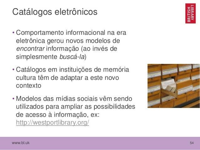 www.bl.uk 54 Catálogos eletrônicos • Comportamento informacional na era eletrônica gerou novos modelos de encontrar inform...