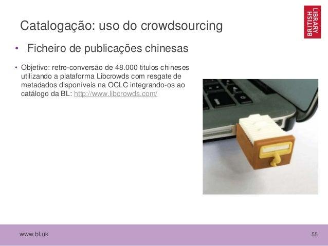 www.bl.uk 55 Catalogação: uso do crowdsourcing • Ficheiro de publicações chinesas • Objetivo: retro-conversão de 48.000 ti...