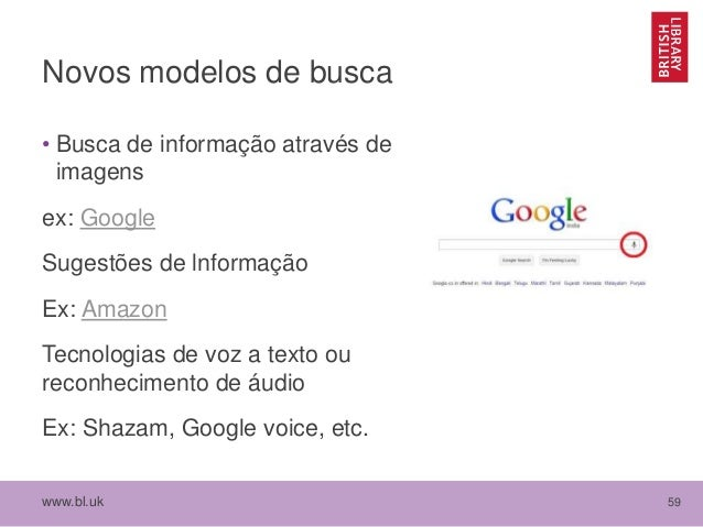 www.bl.uk 59 Novos modelos de busca • Busca de informação através de imagens ex: Google Sugestões de lnformação Ex: Amazon...