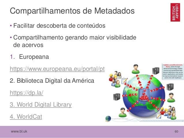 www.bl.uk 60 Compartilhamentos de Metadados • Facilitar descoberta de conteúdos • Compartilhamento gerando maior visibilid...